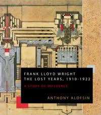 Frank Lloyd Wright: The Lost Years, 1910-1922. A Study of Influence. Anthony Alofsin.