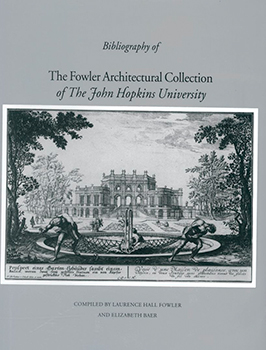 The Fowler Architectural Collection of the Johns Hopkins University: Catalogue. Laurence H. Fowler, Elizabeth Baer.
