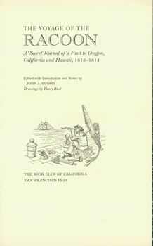 The Voyage of the Racoon. A 'Secret' Journal of a Visit to Oregon, California and Hawaii, 1813-1814. Book Club of California, Henry Rusk, John A. Hussey, George P. Hammond James D. Hart, ill.