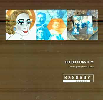 "Blood Quantum: Contemporary Artist Books. (Catalog for the exhibition ""Blood Quantum,"" held November 6-December 19, 2015 at 23 Sandy Gallery in Portland, Oregon. The exhibition was juried by 23 Sandy Gallery owner Laura Russell and Robert Gore.). Laura Russell, Robert Gore, 23 Sandy Gallery."