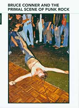 Bruce Conner and the Primal Scene of Punk Rock -- Exhibition catalog (March 30 - June 24, 2012). Bruce Conner, Steven Wolf.