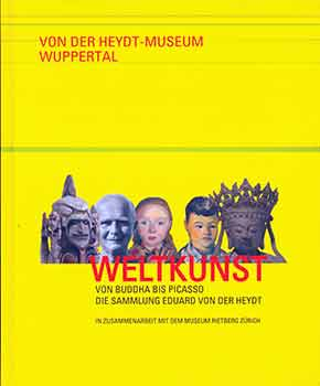 Weltkunst von Buddha bis Picasso Die Sammlung Eduard Von Der Heydt. (Catalog of an exhibition held at Von der Heydt-Museum, Wuppertal, September 29, 2015 - February 28, 2016.). Antje Birthälmer, Gerhard Finckh.