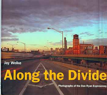 Along the Divide: Photographs of the Dan Ryan Expressway. Jay Wolke, Dominic A. Pacyga.