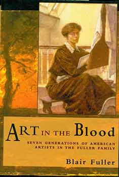 Art in the Blood. Seven Generations of American Artists in the Fuller Family. Blair Fuller.
