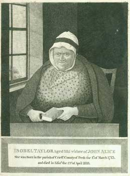 Isobel Taylor, Aged 105, Widow of John Alice. She was born in the Parish of Crieff County of Perth, the 4th of March 1713, and died in Edin'r the 23rd of April 1818. John Kay.