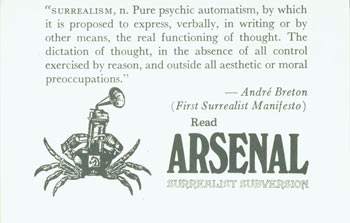"""Surrealism, n. Pure psychic automatism, by which it is proposed to express, verbally, in writing or by other means, the real functioning of thought. The dictation of thought, in the absence of all control exercised by reason, and outside all aesthetic or moral preoccupations."" --Andre Breton (First Surrealist Manifesto) Read Arsenal Surrealist Subversion. Arsenal Surrealist Subversion, Franklin Rosemont, Chicago."