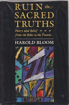Ruin the Sacred Truths: Poetry and Belief from the Bible to the Present. Harold Bloom.