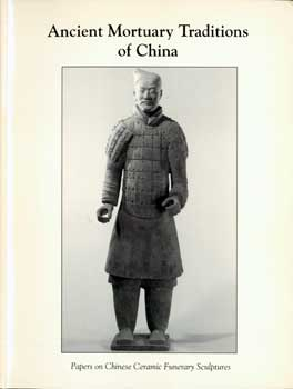 Ancient Mortuary Traditions of China. Papers on Chinese Ceramic Funerary Sculptures. Far Eastern...