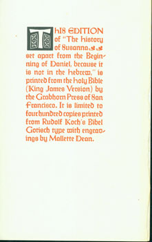 "This Edition of ""The History Of Susanna, Set Apart from the Beginning of Daniel, Because it was not in the Hebrew: is Printed from the Holy Bible (King James Version) by the Grabhorn Press of San Francisco. It is Limited to Four Hundred Copies Printed from Rudolf Koch's Bibel Gotisch Type with Engravings by Mallette Dean."