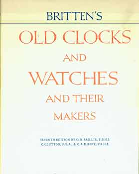 Britten's Old Clocks and Watches and Their Makers: A Historical and Descriptive Account of the...