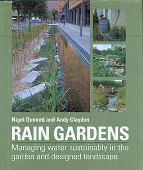 Rain Gardens: Managing Water Sustainably in the Garden and Designed Landscape. Nigel Dunnett,...