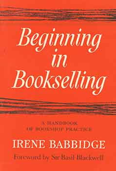 Beginning in Bookselling: A Handbook of Bookshop Practice. Irene Babbidge, Sir Basil Blackwell,...