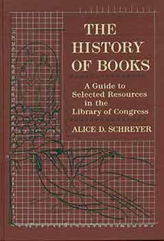 The History of Books A Guide to Selected Resources in the Library of Congress. Alice D. Schreyer