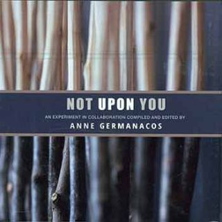Not Upon You: An Experiment in Collaboration. Anne Germanacos