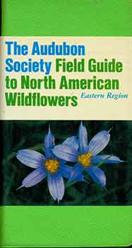 National Audubon Society Field Guide to North American Wildflowers: Eastern Region. William A....