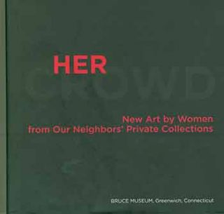 Her Crowd: New Art by Women from Our Neighbors' Private Collections. [Exhibition catalogue]....