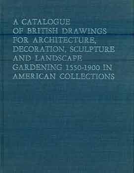 A Catalogue of British Drawings For Architecture, Decoration, Sculpture, and Landscape Gardening,...