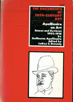 Apollinaire On Art: Essays And Reviews, 1902-1918. Guillaume Apollinaire, LeRoy C. Breunig