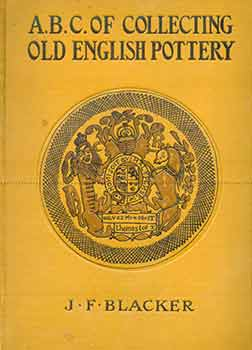 The A.B.C. Of Collecting Old English Pottery. James F. Blacker