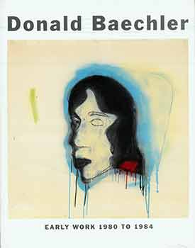 Donald Baechler: Early Work 1980 To 1984. (Published on the occasion of the 2015 Cheim et Read...