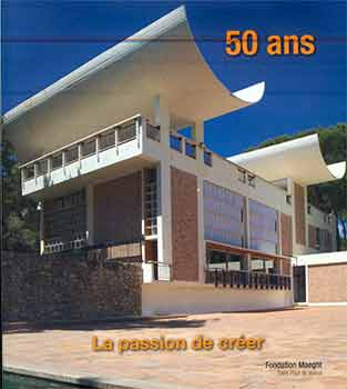50 ans: La passion de créer. (Published on the 50th anniversary of Fondation Maeght, Saint-Paul...