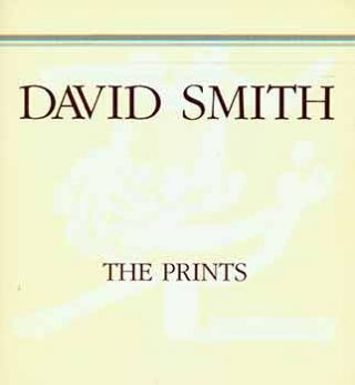 David Smith: The Prints Catalogue Raisonne. (Published in conjunction with the exhibition 'David...