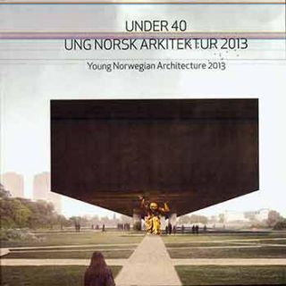 Under 40 : Ung Norsk Arkitektur 2013: Young Norwegian Architecture 2013. (On the occasion of the...