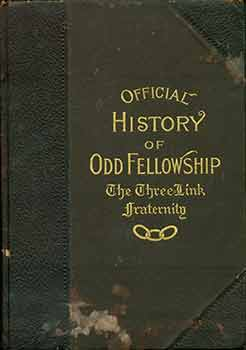 The Official History and Literature of Odd Fellowship: The Three-Link Fraternity. Henry Leonard...