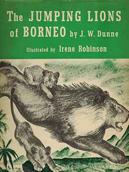 The Jumping Lions of Borneo. First edition. J. W. Dunne, Irene Robinson, author, images